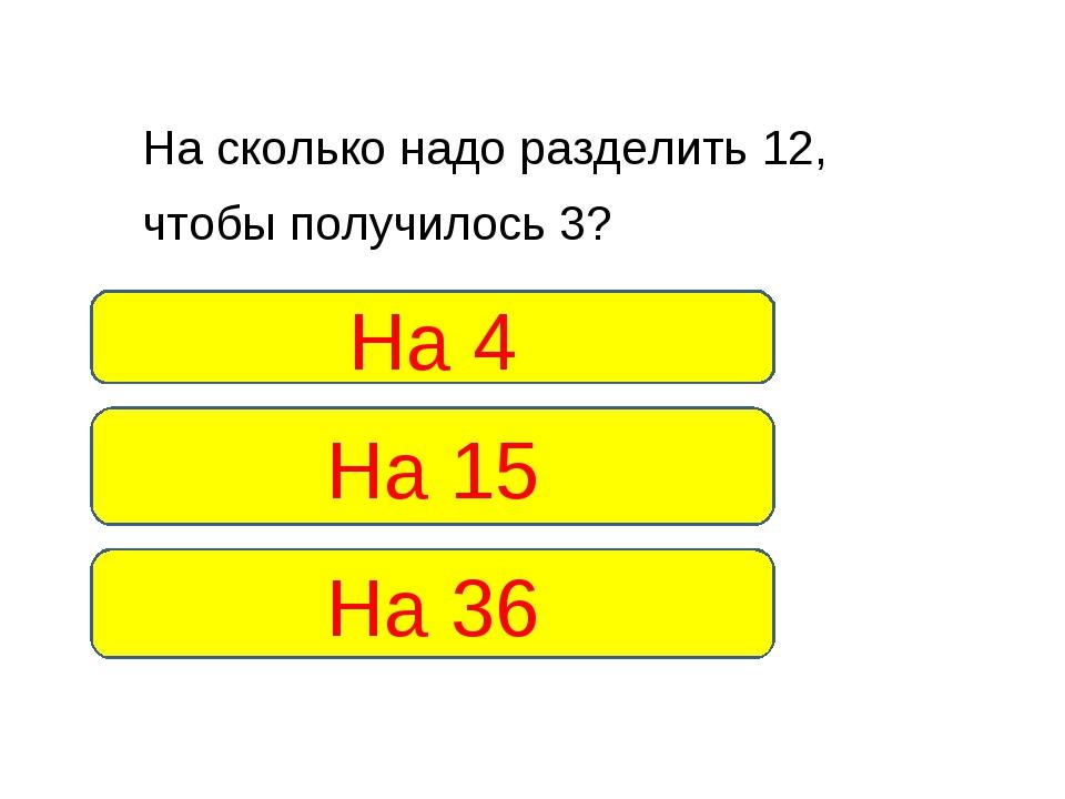 На сколько надо разделить 12, чтобы получилось 3? На 4 На 36 На 15