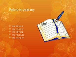 Работа по учебнику Упр. 100 стр. 61 Упр. 101 стр. 61 Упр. 102 стр.62 Упр. 103
