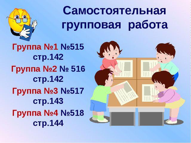 Самостоятельная групповая работа Группа №1 №515 стр.142 Группа №2 № 516 стр.1...