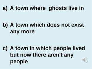 A town where ghosts live in A town which does not exist any more A town in wh