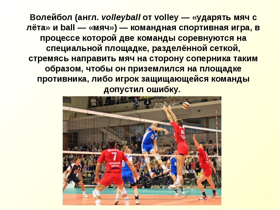 Волейбол (англ. volleyball от volley — «ударять мяч с лёта» и ball — «мяч») —...