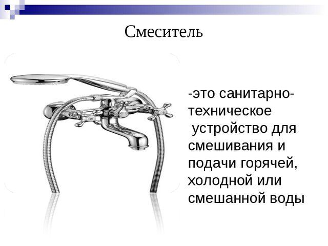 Смеситель -это санитарно- техническое устройство для смешивания и подачи горя...