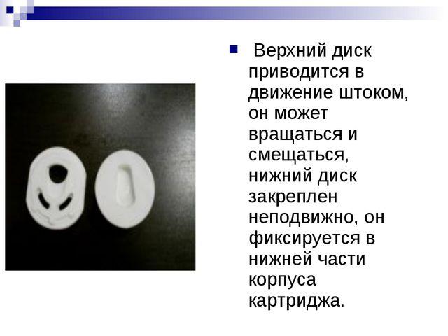 Верхний диск приводится в движение штоком, он может вращаться и смещаться,...