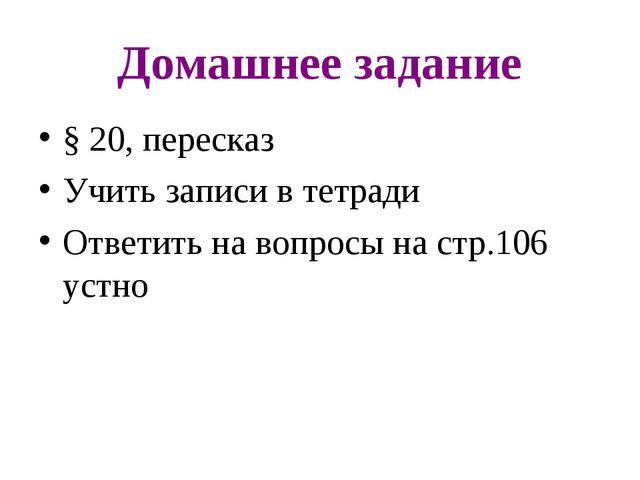 Домашнее задание § 20, пересказ Учить записи в тетради Ответить на вопросы на...