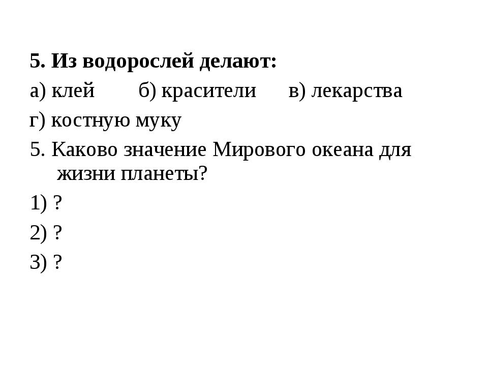 5. Из водорослей делают: а) клей б) красители в) лекарства г) костную муку 5....