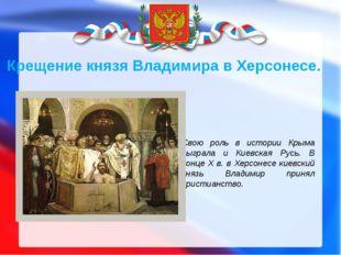 Свою роль в истории Крыма сыграла и Киевская Русь. В конце Х в. в Херсонесе к