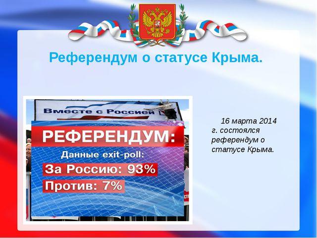 16 марта 2014 г. состоялся референдум о статусе Крыма. Референдум о статусе К...