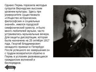 Однако Пермь поразила молодых супругов Вернадских высоким уровнем культуры. З