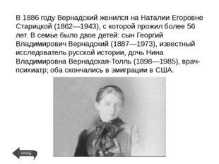 В1886 годуВернадский женился на Наталии Егоровне Старицкой (1862—1943), с к