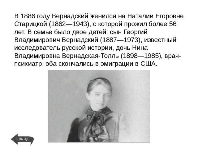 В1886 годуВернадский женился на Наталии Егоровне Старицкой (1862—1943), с к...