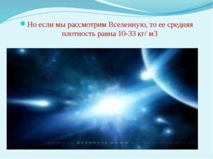 Но если мы рассмотрим Вселенную, то ее средняя плотность равна 10-33 кг/ м3
