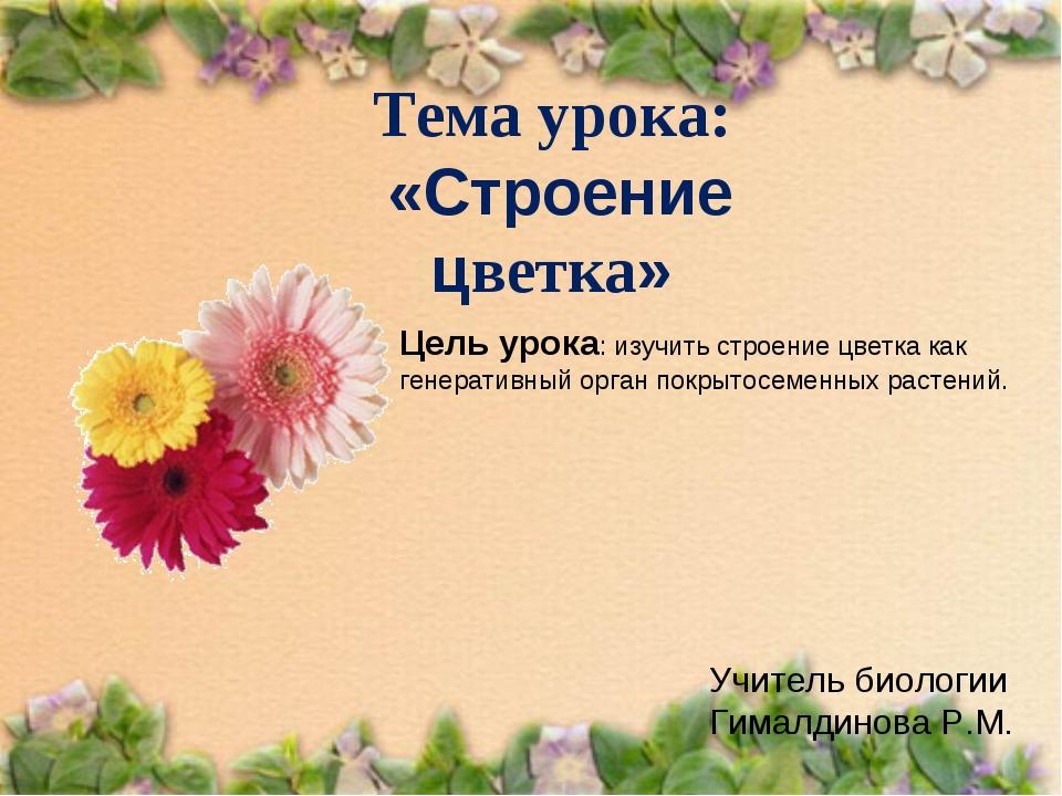 Тема урока: «Строение цветка» Учитель биологии Гималдинова Р.М. Цель урока: и...