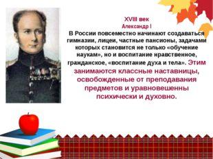 XVIII век Александр I В России повсеместно начинают создаваться гимназии, ли