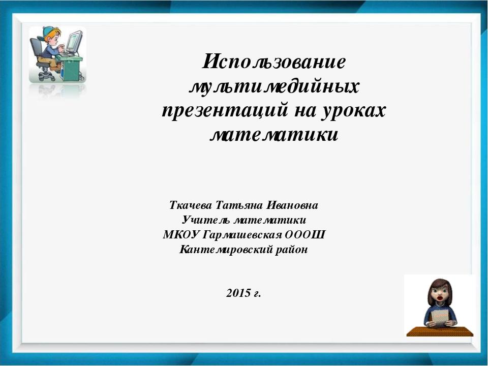 Использование мультимедийных презентаций на уроках математики Ткачева Татьяна...