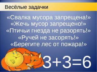 3+3=6 Весёлые задачки «Свалка мусора запрещена!» «Жечь мусор запрещено!» «Пти
