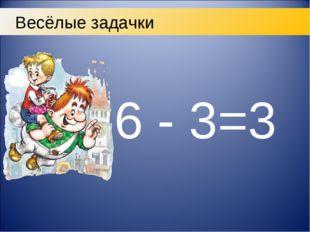 6 - 3=3 Весёлые задачки