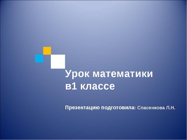 Урок математики в1 классе Презентацию подготовила: Спасенкова Л.Н.