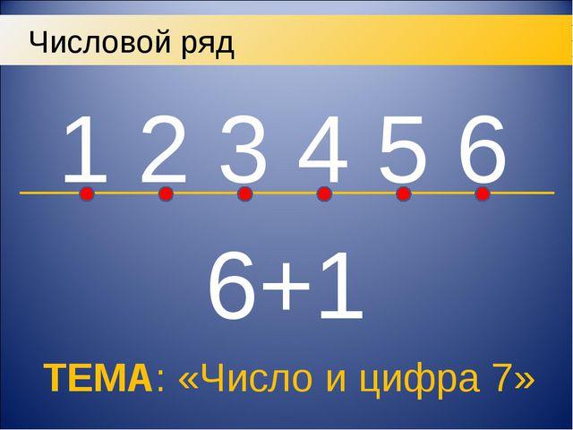 1 2 3 4 5 6 Числовой ряд 6+1 ТЕМА: «Число и цифра 7»