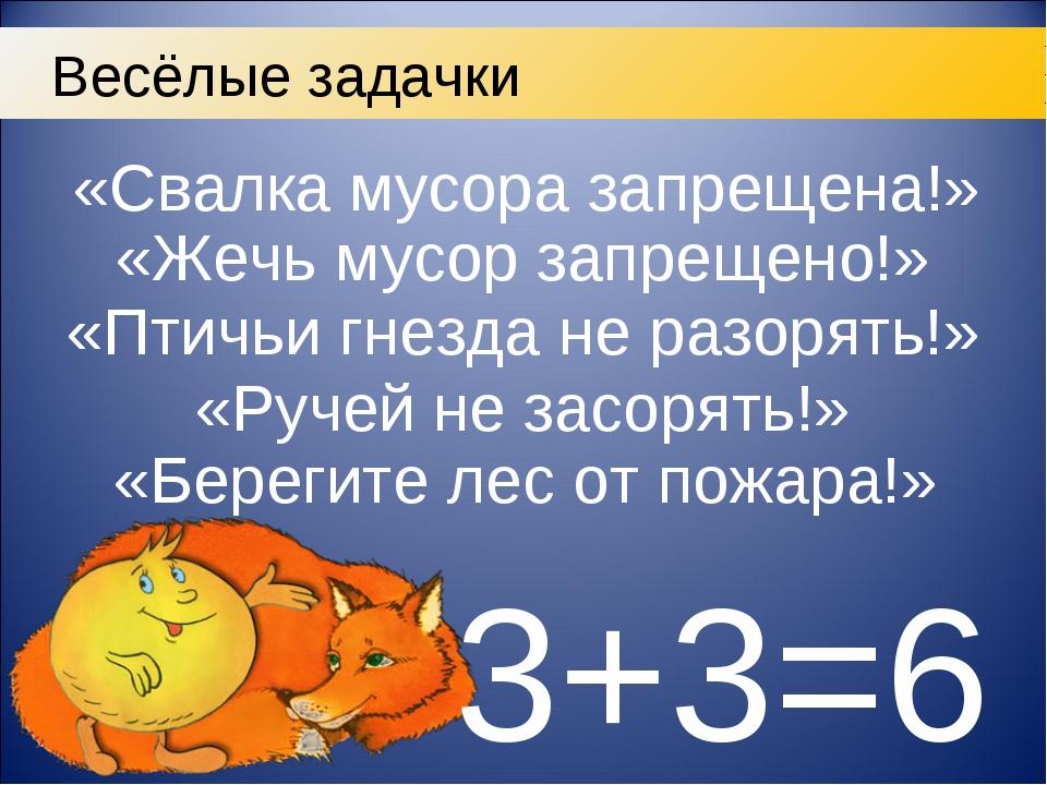 3+3=6 Весёлые задачки «Свалка мусора запрещена!» «Жечь мусор запрещено!» «Пти...