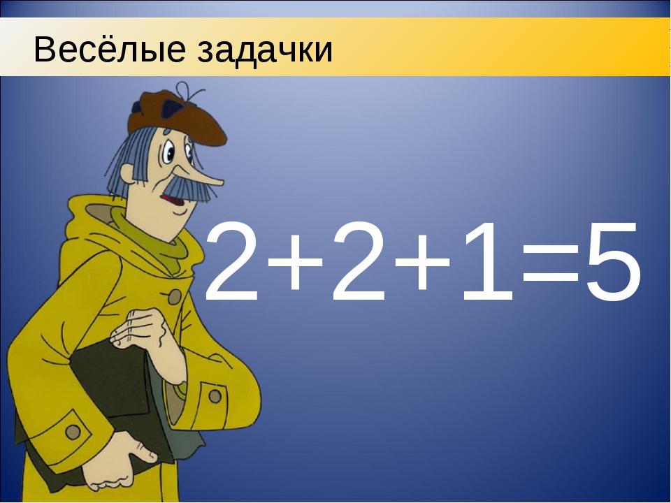 2+2+1=5 Весёлые задачки