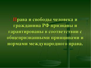 Права и свободы человека и гражданина РФ признаны и гарантированы в соответст