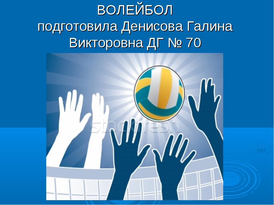 ВОЛЕЙБОЛ подготовила Денисова Галина Викторовна ДГ № 70