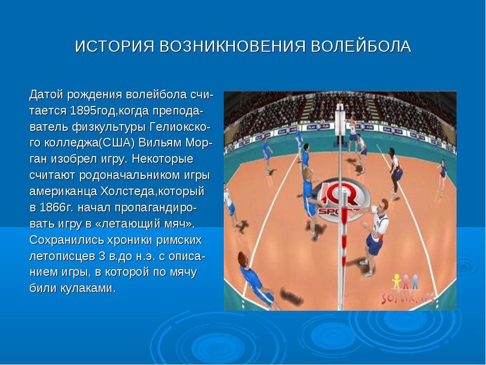 ИСТОРИЯ ВОЗНИКНОВЕНИЯ ВОЛЕЙБОЛА Датой рождения волейбола счи- тается 1895год,...