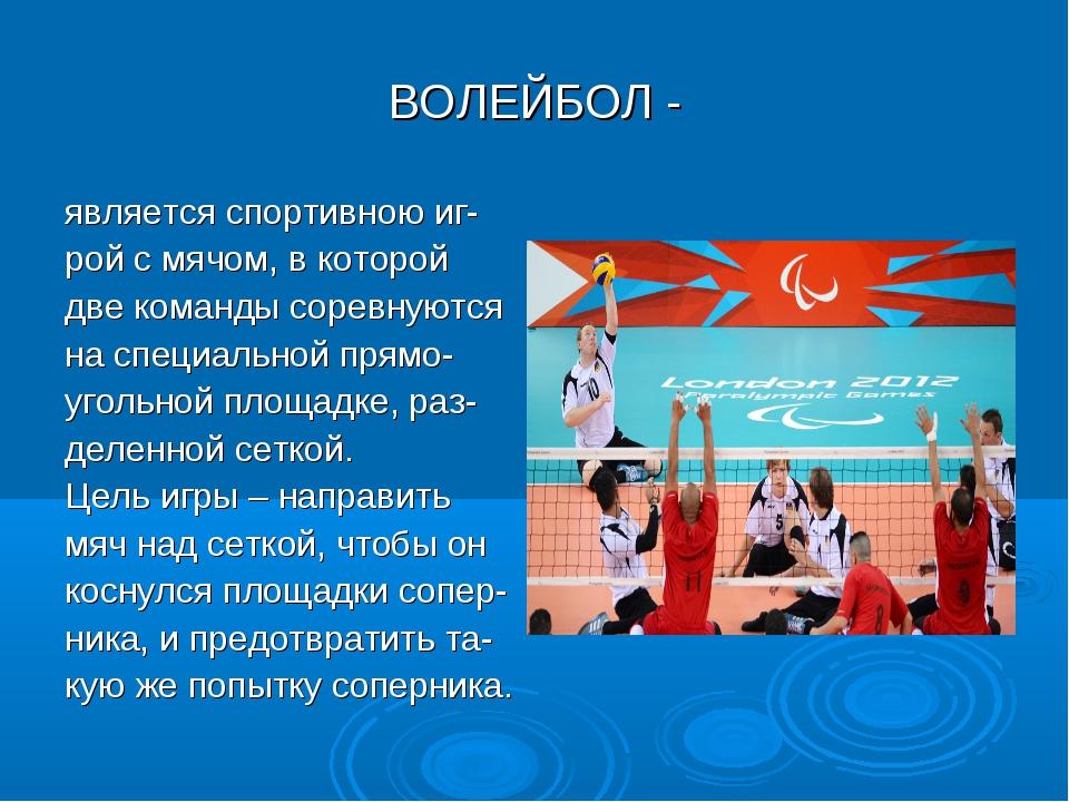 ВОЛЕЙБОЛ - является спортивною иг- рой с мячом, в которой две команды соревну...