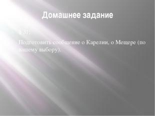 Домашнее задание § 31; Подготовить сообщение о Карелии, о Мещере (по вашему в