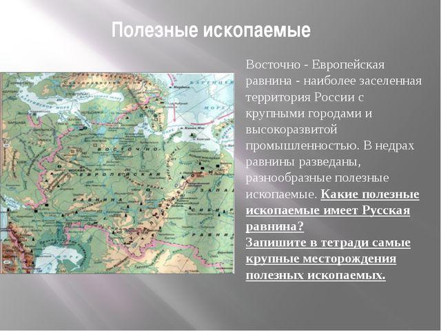 Полезные ископаемые Восточно - Европейская равнина - наиболее заселенная терр...
