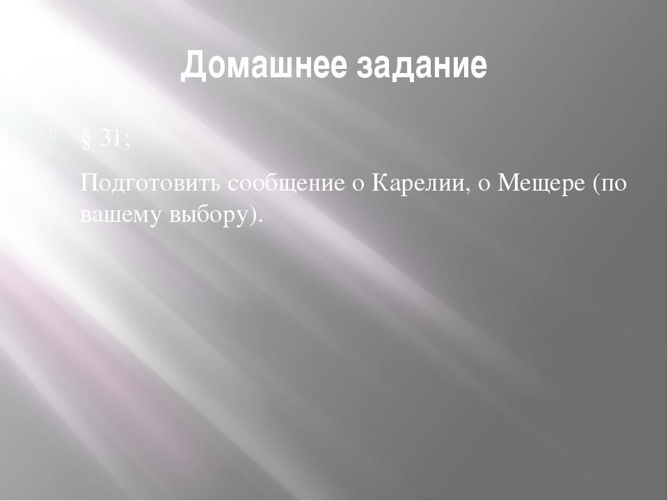 Домашнее задание § 31; Подготовить сообщение о Карелии, о Мещере (по вашему в...