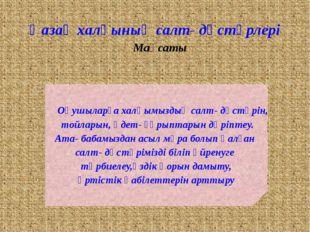 Қазақ халқының салт- дәстүрлері Мақсаты Оқушыларға халқымыздың салт- дәстүрін