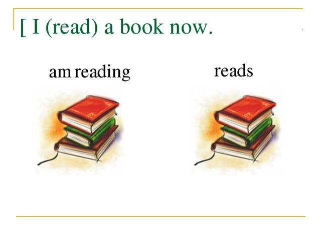 [ I (read) a book now. am reading reads