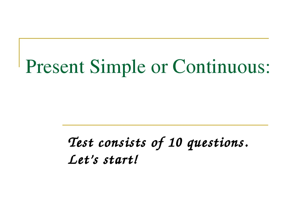 Present Simple or Continuous: Test consists of 10 questions. Let's start!