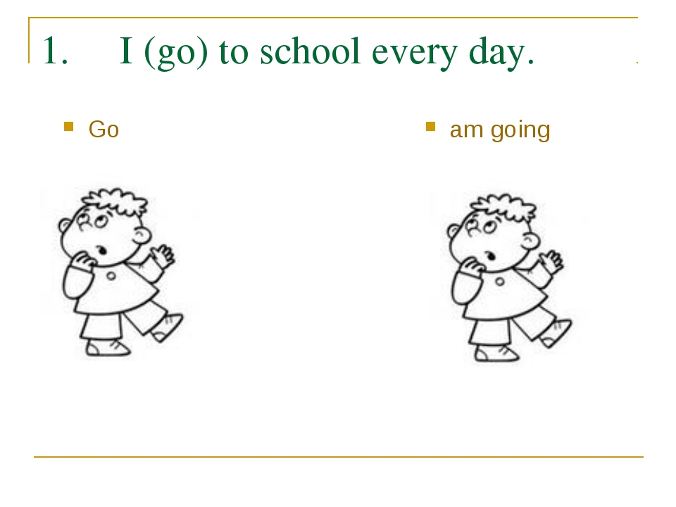 1. I (go) to school every day. Go am going