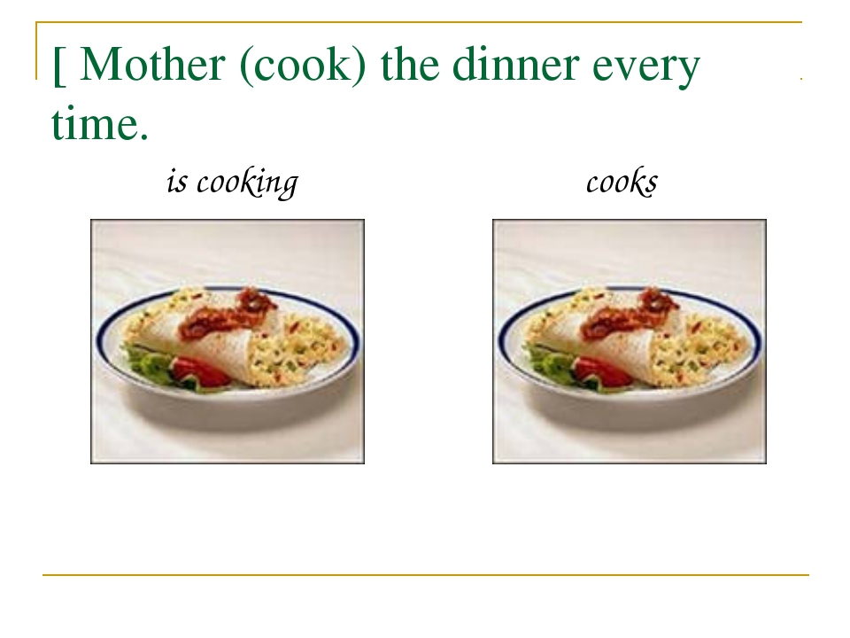 [ Mother (cook) the dinner every time. is cooking cooks