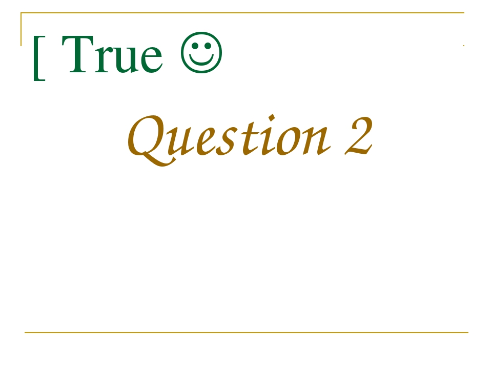 [ True  Question 2