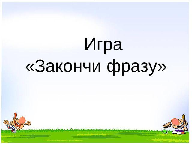 Игра «Закончи фразу»