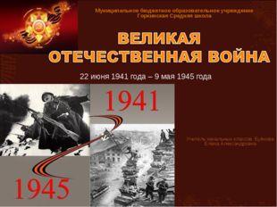 22 июня 1941 года – 9 мая 1945 года Учитель начальных классов Буянова Елена А