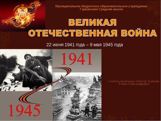 22 июня 1941 года – 9 мая 1945 года Учитель начальных классов Буянова Елена А...