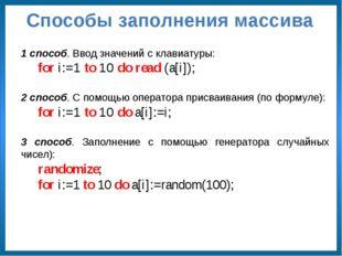 Способы заполнения массива 1 способ. Ввод значений с клавиатуры: for i:=1 to