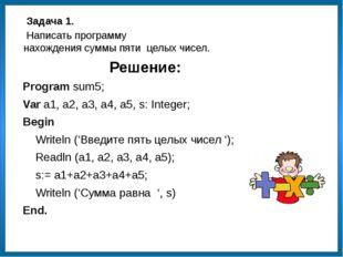 Решение: Program sum5; Var a1, a2, a3, a4, a5, s: Integer; Begin Writeln ('Вв