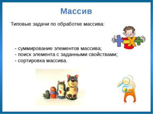 Массив Типовые задачи по обработке массива: - суммирование элементов массива;