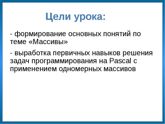 Цели урока: - формирование основных понятий по теме «Массивы» - выработка пер...
