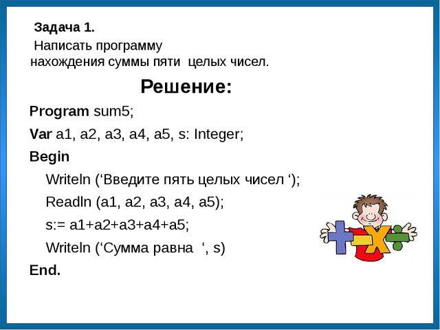 Решение: Program sum5; Var a1, a2, a3, a4, a5, s: Integer; Begin Writeln ('Вв...