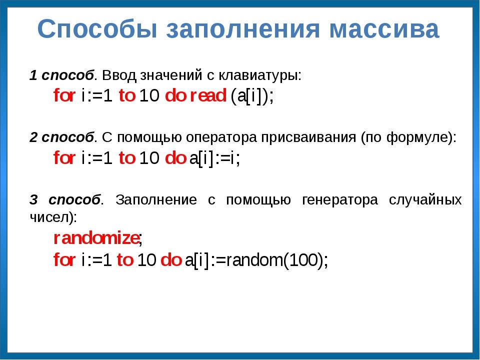 Способы заполнения массива 1 способ. Ввод значений с клавиатуры: for i:=1 to...