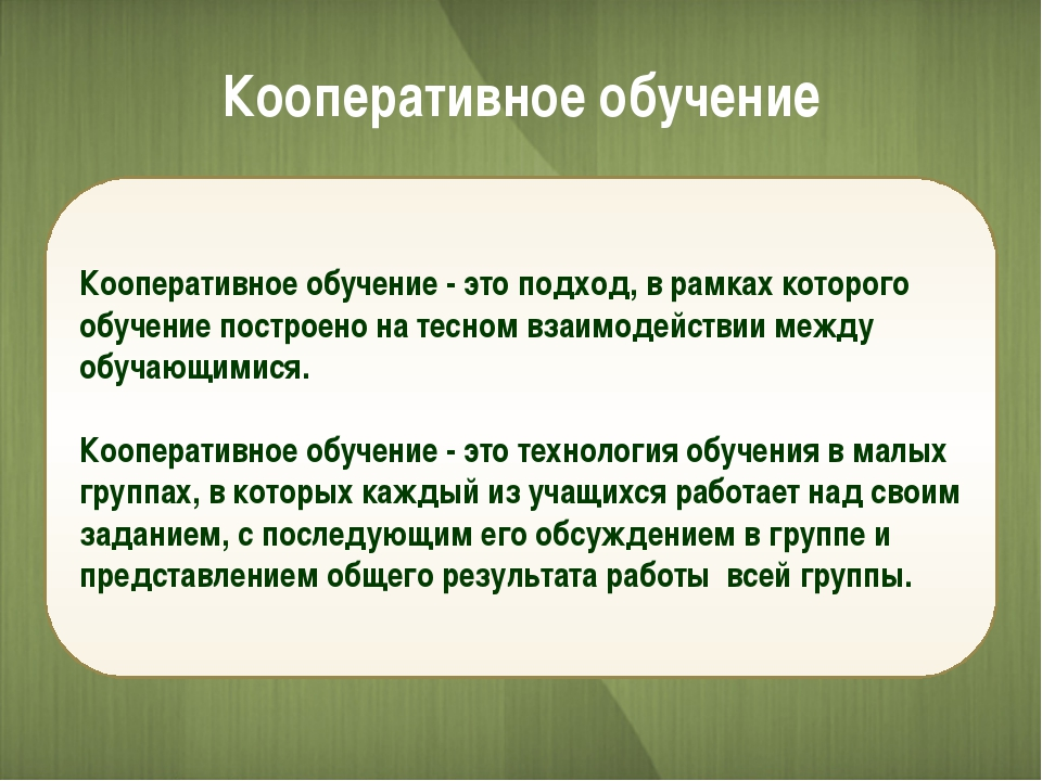 Кооперативное обучение Кооперативное обучение - это подход, в рамках которого...