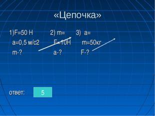 «Цепочка» 1)F=50 H 2) m= 3) a= a=0,5 м/с2 F=10H m=50кг m-? a-? F-? ответ: 5
