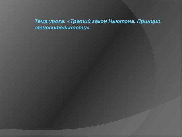 Тема урока: «Третий закон Ньютона. Принцип относительности».