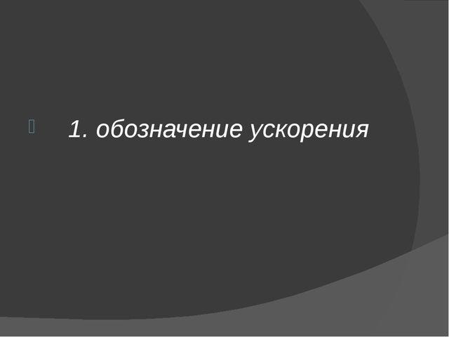 1. обозначение ускорения